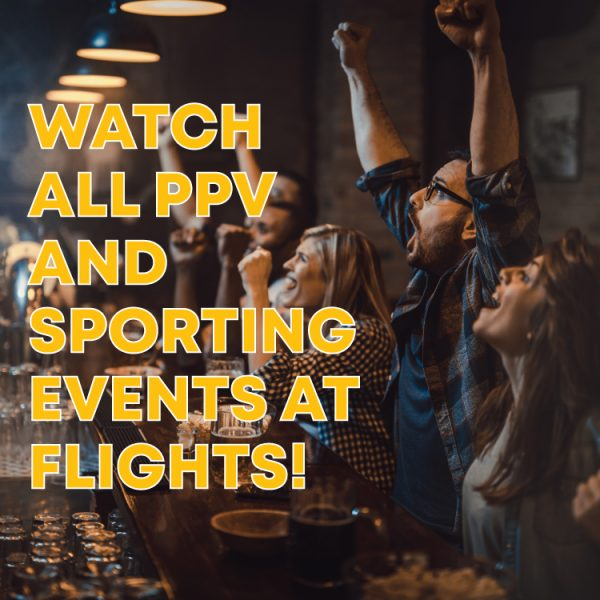 Watch All PPV and Sporting Events At FLIGHTS!